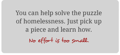 You can help solve the puzzle of homelessness. Just pick up a piece and learn how. No effort is too small.
